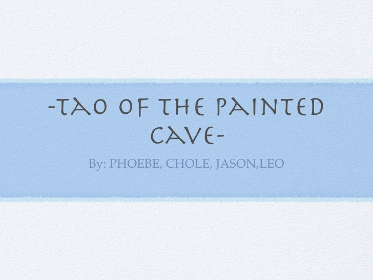 -Tao of the painted        cave-   By: PHOEBE, CHOLE, JASON,LEO