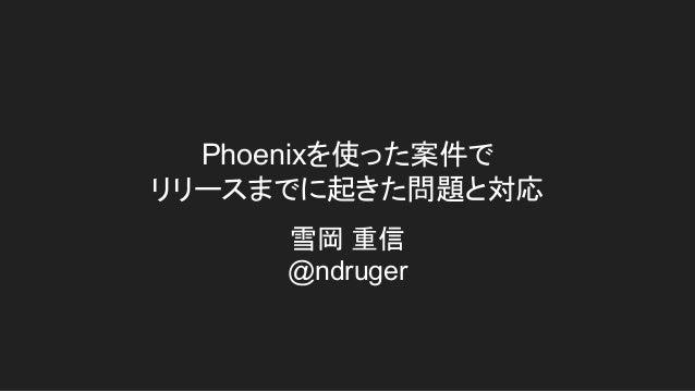 Phoenixを使った案件で リリースまでに起きた問題と対応 雪岡 重信 @ndruger