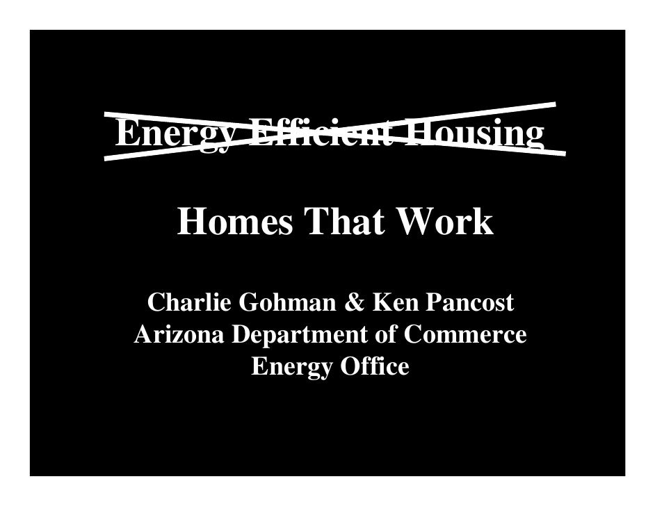 Energy Efficient Housing      Homes That Work   Charlie Gohman & Ken Pancost  Arizona Department of Commerce            En...