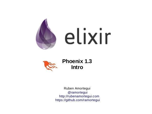 Ruben Amortegui @ramortegui http://rubenamortegui.com https://github.com/ramortegui Phoenix 1.3 Intro