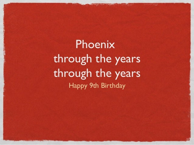 Phoenix through the years through the years Happy 9th Birthday