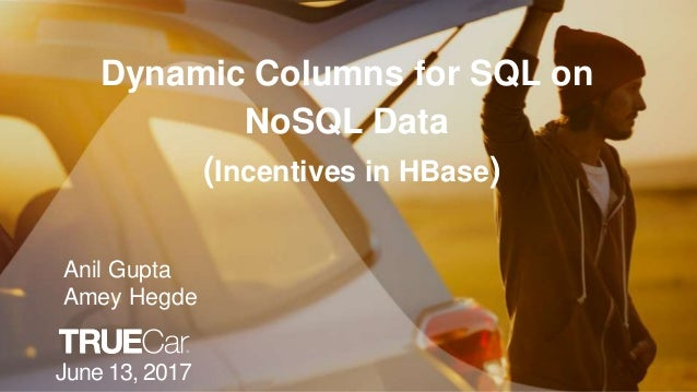 Dynamic Columns for SQL on NoSQL Data (Incentives in HBase) June 13, 2017 Anil Gupta Amey Hegde