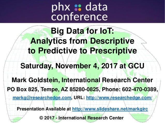 Big Data for IoT: Analytics from Descriptive to Predictive to Prescriptive Saturday, November 4, 2017 at GCU Mark Goldstei...