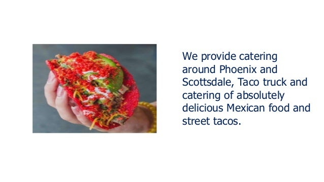 We provide catering around Phoenix and Scottsdale, Taco truck and catering of absolutely delicious Mexican food and street...