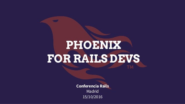 PHOENIX FOR RAILS DEVS Conferencia Rails Madrid 15/10/2016