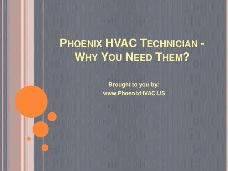 PHOENIX HVAC TECHNICIAN -  WHY YOU NEED THEM?        Brought to you by:       www.PhoenixHVAC.US