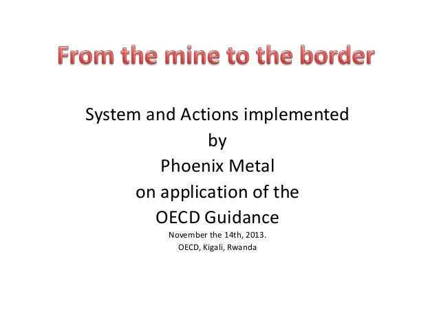 System and Actions implemented by Phoenix Metal on application of the OECD Guidance November the 14th, 2013. OECD, Kigali,...