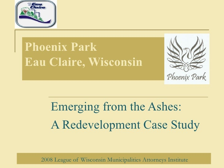 Phoenix Park Eau Claire, Wisconsin Emerging from the Ashes: A Redevelopment Case Study