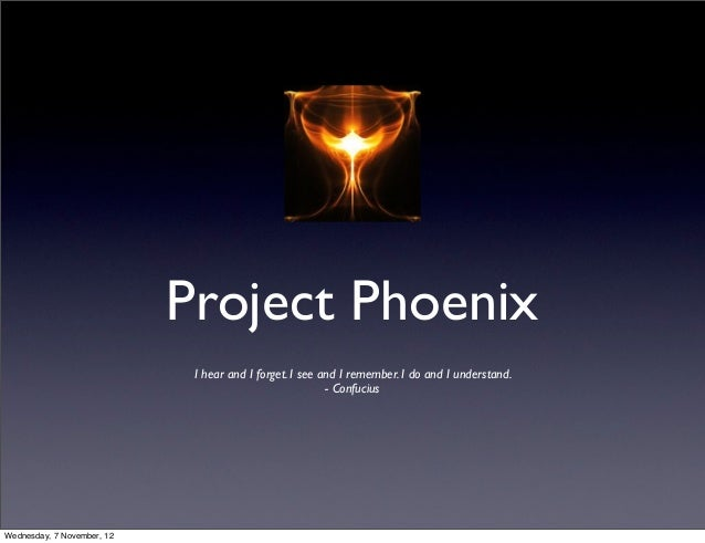 Project Phoenix                             I hear and I forget. I see and I remember. I do and I understand.             ...