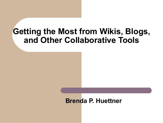 Getting the Most from Wikis, Blogs, and Other Collaborative Tools  Brenda P. Huettner