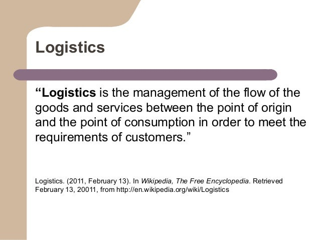 """Logistics """"Logistics is the management of the flow of the goods and services between the point of origin and the point of ..."""