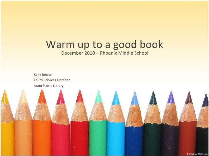Warm up to a good book December 2010 – Phoenix Middle School Kelly Jensen Youth Services Librarian Aram Public Library