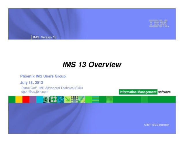 © 2011 IBM Corporation ® IMS Version 13 IMS 13 Overview Phoenix IMS Users Group July 18, 2013 Diane Goff, IMS Advanced Tec...
