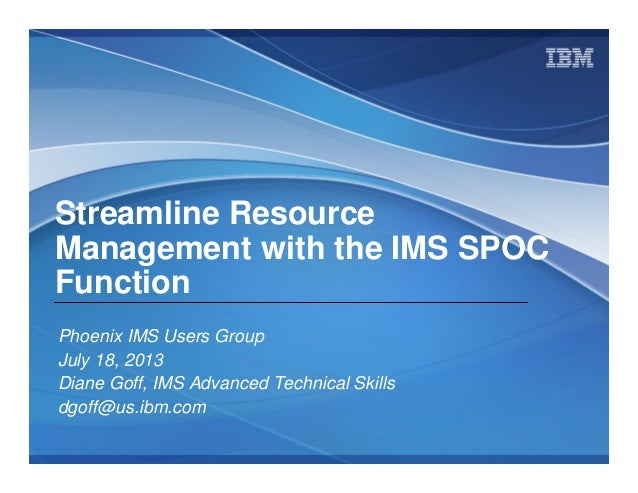 © 2009 IBM Corporation Streamline Resource Management with the IMS SPOC Function Phoenix IMS Users Group July 18, 2013 Dia...