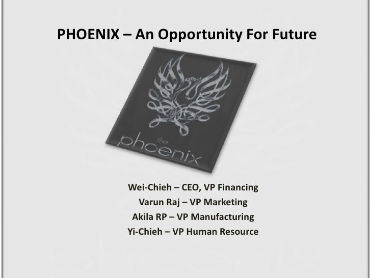 PHOENIX – An Opportunity For Future<br />Wei-Chieh – CEO, VP Financing<br />Varun Raj – VP Marketing<br />Akila RP – VP Ma...