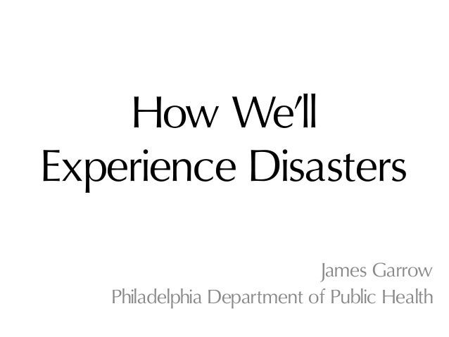 How We'llExperience Disasters                            James Garrow   Philadelphia Department of Public Health