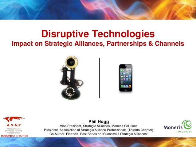 Disruptive TechnologiesImpact on Strategic Alliances, Partnerships & ChannelsPhil HoggVice-President, Strategic Alliances,...