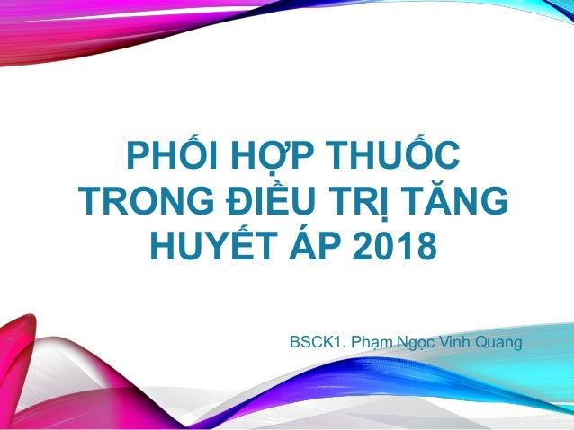 PHỐI HỢP THUỐC TRONG ĐIỀU TRỊ TĂNG HUYẾT ÁP 2018 BSCK1. Phạm Ngọc Vinh Quang