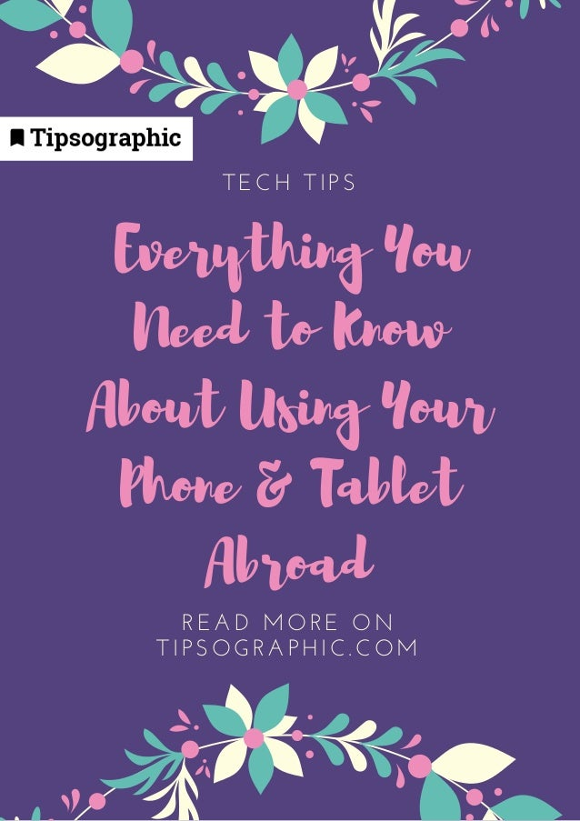 Everything You Need to Know About Using Your Phone & Tablet Abroad TECH TIPS READ MORE ON TIPSOGRAPHIC. COM