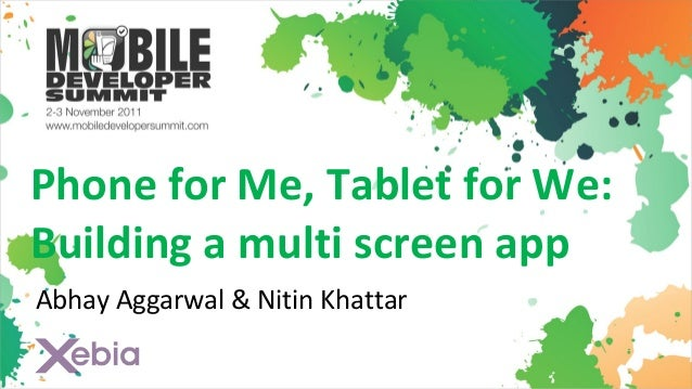 Phone for Me, Tablet for We:Building a multi screen appAbhay Aggarwal & Nitin Khattar