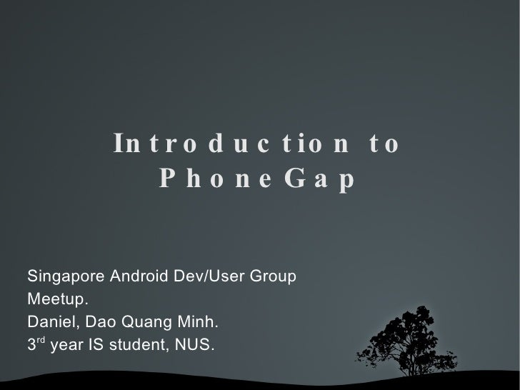 Introduction to PhoneGap Singapore Android Dev/User Group Meetup. Daniel, Dao Quang Minh. 3 rd  year IS student, NUS.