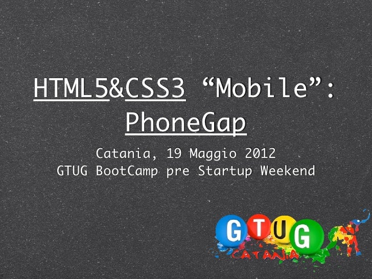 "HTML5&CSS3 ""Mobile"":      PhoneGap      Catania, 19 Maggio 2012 GTUG BootCamp pre Startup Weekend"