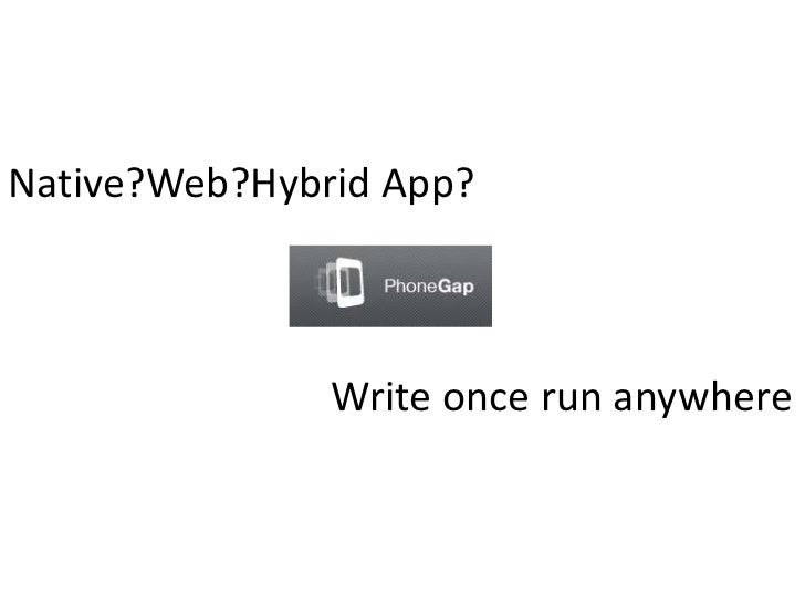 Native?Web?Hybrid App?               Write once run anywhere