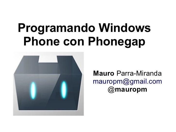 Programando Windows Phone con Phonegap          Mauro Parra-Miranda          mauropm@gmail.com             @mauropm