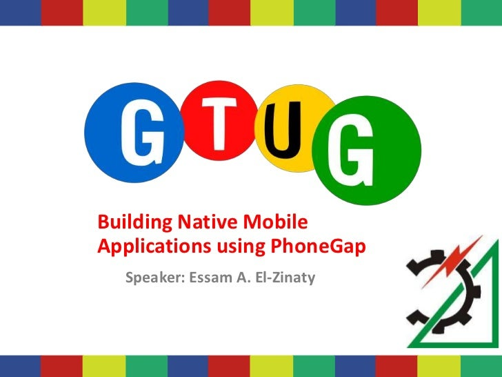 Building Native MobileApplications using PhoneGap  Speaker: Essam A. El-Zinaty