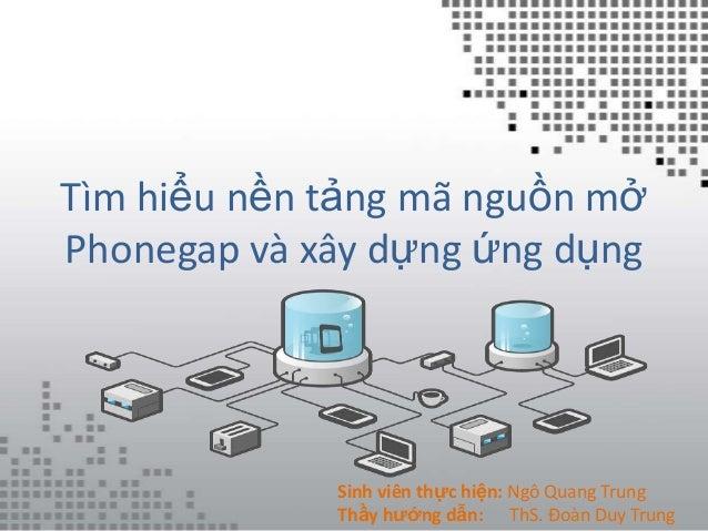 Tìm hiểu nền tảng mã nguồn mởPhonegap và xây dựng ứng dụng             Sinh viên thực hiện: Ngô Quang Trung             Th...