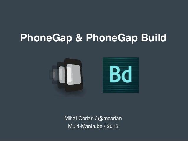 PhoneGap & PhoneGap BuildMihai Corlan / @mcorlanMulti-Mania.be / 2013