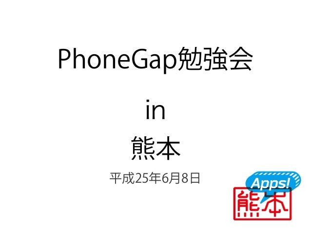 PhoneGap勉強会in熊本平成25年6月8日