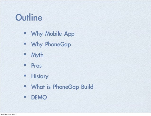 Outline ·•Why Mobile App ·•Why PhoneGap ·•Myth ·•Pros ·•History ·•What is PhoneGap Build ·•DEMO 13年8月27⽇日星期⼆二