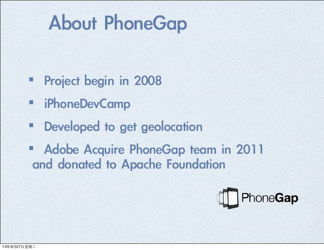 About PhoneGap ·•Project begin in 2008 ·•iPhoneDevCamp ·•Developed to get geolocation ·•Adobe Acquire PhoneGap t...