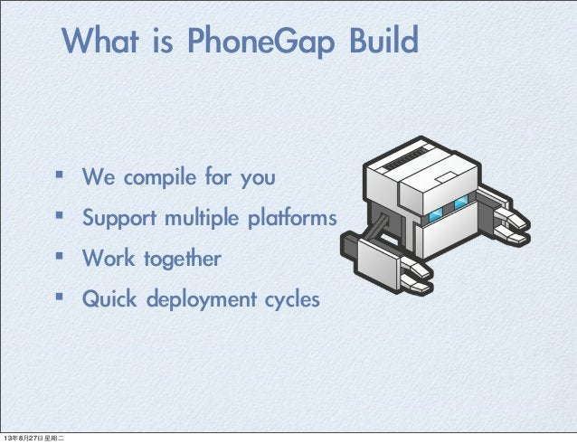 What is PhoneGap Build ·•We compile for you ·•Support multiple platforms ·•Work together ·•Quick deployment cyc...