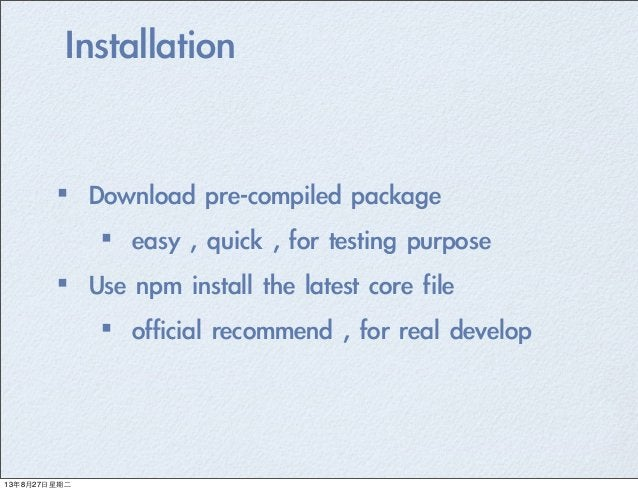Installation ·•Download pre-compiled package ·•easy , quick , for testing purpose  ·•Use npm install the late...