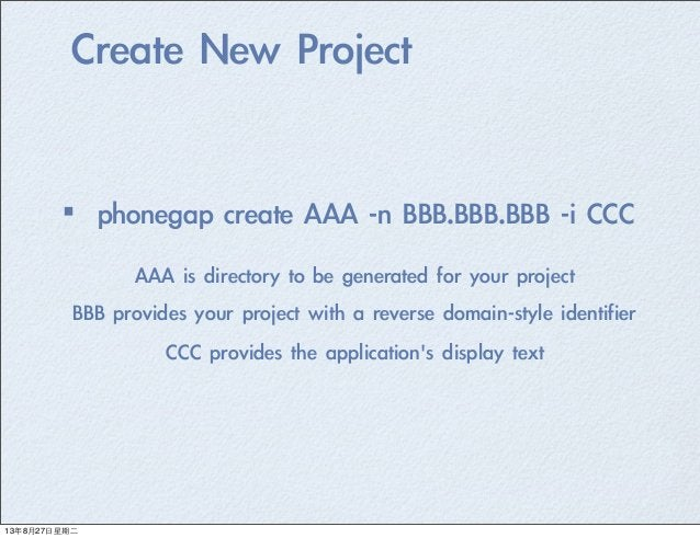Create New Project ·•phonegap create AAA -n BBB.BBB.BBB -i CCC AAA is directory to be generated for your p...