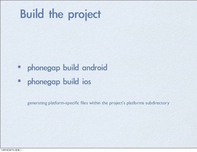 Build the project ·•phonegap build android ·•phonegap build ios generating platform-specific files within the project'...
