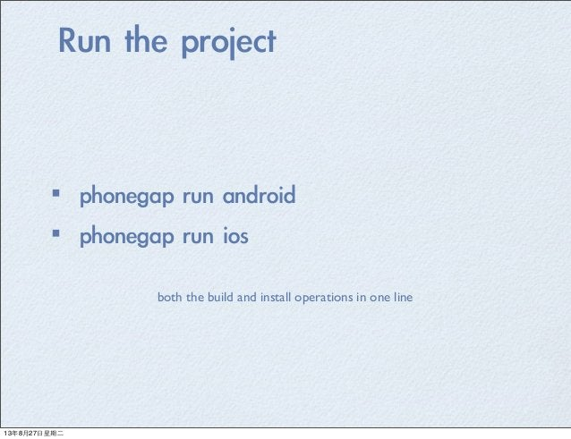 Run the project ·•phonegap run android ·•phonegap run ios both the build and install operations in one line 13年8月27⽇...