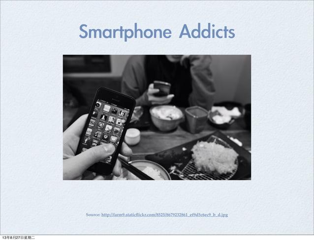 Smartphone Addicts Source: http://farm9.staticflickr.com/8525/8679232861_ef9d5c6ec9_b_d.jpg 13年8月27⽇日星期⼆二