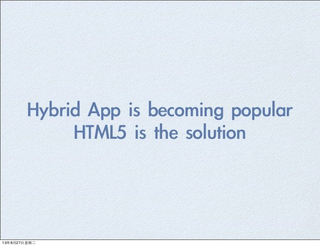 Hybrid App is becoming popular HTML5 is the solution 13年8月27⽇日星期⼆二