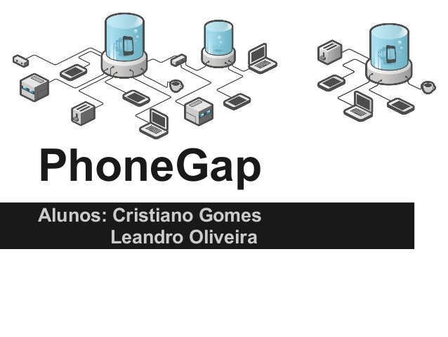 PhoneGap Alunos: Cristiano Gomes Leandro Oliveira