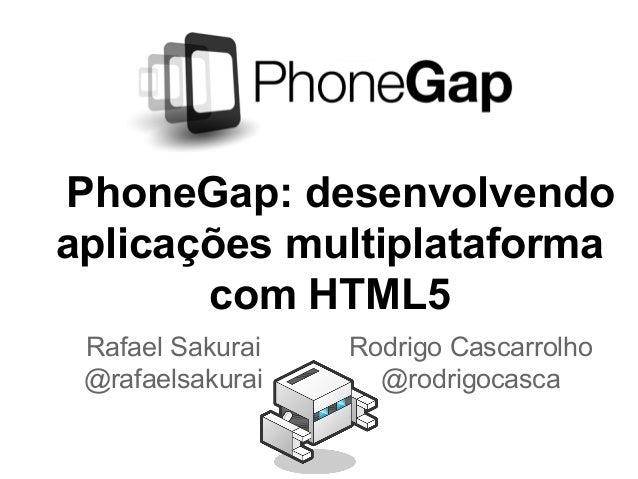 PhoneGap: desenvolvendoaplicações multiplataformacom HTML5Rafael Sakurai@rafaelsakuraiRodrigo Cascarrolho@rodrigocasca