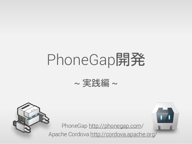PhoneGap開発 ~ 実践編 ~ PhoneGap http://phonegap.com/ Apache Cordova http://cordova.apache.org/