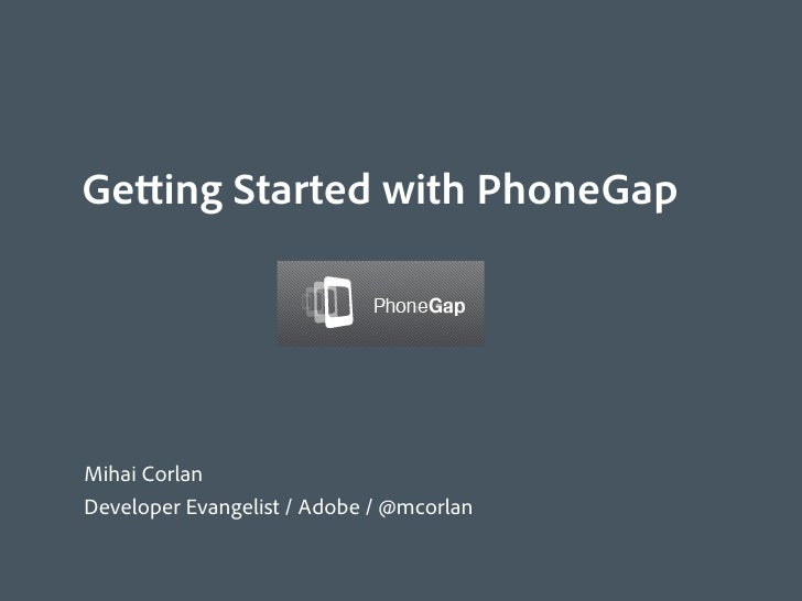Getting Started with PhoneGapMihai CorlanDeveloper Evangelist / Adobe / @mcorlan