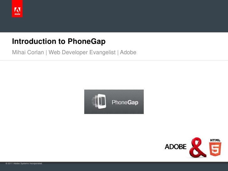 Introduction to PhoneGap     Mihai Corlan | Web Developer Evangelist | Adobe© 2011 Adobe Systems Incorporated.