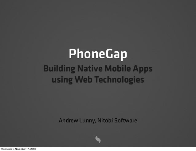 PhoneGap Building Native Mobile Apps using Web Technologies Andrew Lunny, Nitobi Software Wednesday, November 17, 2010