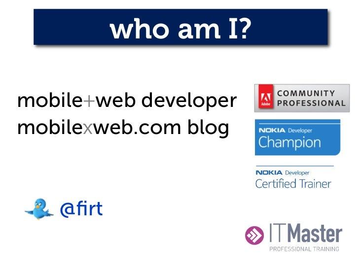 who am I?mobile+web developermobilexweb.com blog   @firt