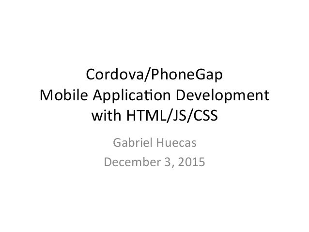 Cordova/PhoneGap MobileApplica5onDevelopment withHTML/JS/CSS GabrielHuecas December3,2015