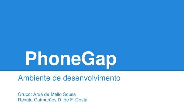PhoneGap Ambiente de desenvolvimento Grupo: Aruã de Mello Sousa Renata Guimarães D. de F. Costa